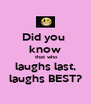 Did you  know  that who laughs last, laughs BEST? - Personalised Poster A4 size