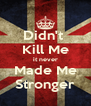 Didn't  Kill Me it never Made Me Stronger - Personalised Poster A4 size