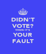 DIDN'T VOTE? THEN IT'S YOUR FAULT - Personalised Poster A4 size