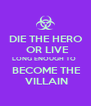 DIE THE HERO   OR LIVE  LONG ENOUGH TO   BECOME THE  VILLAIN - Personalised Poster A4 size