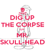 DIG UP THE CORPSE OF MR. SKULL-HEAD - Personalised Poster A4 size