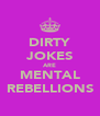 DIRTY JOKES ARE MENTAL REBELLIONS - Personalised Poster A4 size