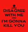 DISAGREE WITH ME AND I'M GONNA KILL YOU - Personalised Poster A4 size