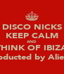 DISCO NICKS KEEP CALM AND THINK OF IBIZA (Abducted by Aliens) - Personalised Poster A4 size