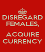 DISREGARD FEMALES,  ACQUIRE CURRENCY - Personalised Poster A4 size