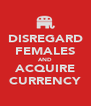 DISREGARD FEMALES AND ACQUIRE CURRENCY - Personalised Poster A4 size