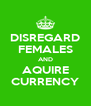 DISREGARD FEMALES AND AQUIRE CURRENCY - Personalised Poster A4 size