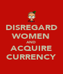 DISREGARD WOMEN AND ACQUIRE CURRENCY - Personalised Poster A4 size