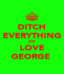 DITCH EVERYTHING and LOVE GEORGE  - Personalised Poster A4 size