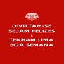 DIVIRTAM-SE SEJAM FELIZES E TENHAM UMA BOA SEMANA - Personalised Poster A4 size