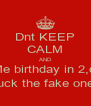Dnt KEEP CALM AND MeMe birthday in 2,days Fuck the fake ones - Personalised Poster A4 size