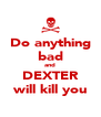 Do anything bad and DEXTER will kill you - Personalised Poster A4 size