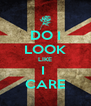 DO I LOOK LIKE I  CARE - Personalised Poster A4 size