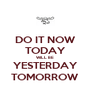 DO IT NOW TODAY WILL BE YESTERDAY TOMORROW - Personalised Poster A4 size