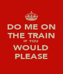 DO ME ON THE TRAIN IF YOU WOULD PLEASE - Personalised Poster A4 size
