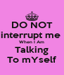 DO NOT interrupt me  When I Am Talking To mYself - Personalised Poster A4 size