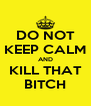 DO NOT KEEP CALM AND KILL THAT BITCH - Personalised Poster A4 size