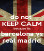 do not  KEEP CALM because its barcelona vs real madrid - Personalised Poster A4 size