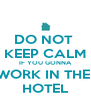 DO NOT  KEEP CALM IF YOU GONNA WORK IN THE  HOTEL - Personalised Poster A4 size