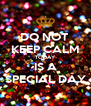 DO NOT  KEEP CALM TODAY IS A SPECIAL DAY - Personalised Poster A4 size