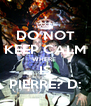 DO NOT KEEP CALM WHERE  IS PIERRE? D: - Personalised Poster A4 size