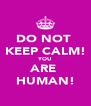 DO NOT  KEEP CALM! YOU ARE  HUMAN! - Personalised Poster A4 size