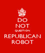 DO NOT QUESTION REPUBLICAN ROBOT - Personalised Poster A4 size