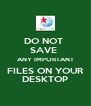 DO NOT  SAVE  ANY IMPORTANT FILES ON YOUR DESKTOP - Personalised Poster A4 size