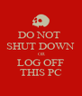 DO NOT  SHUT DOWN  OR LOG OFF THIS PC - Personalised Poster A4 size