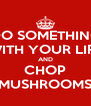 DO SOMETHING WITH YOUR LIFE AND CHOP MUSHROOMS - Personalised Poster A4 size