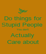 Do things for Stupid People  You don't Actually Care about - Personalised Poster A4 size