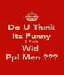 Do U Think Its Funny 2 Fuck  Wid  Ppl Men ??? - Personalised Poster A4 size