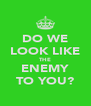 DO WE LOOK LIKE THE ENEMY TO YOU? - Personalised Poster A4 size
