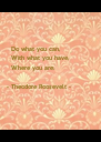 Do what you can,      With what you have,      Where you are.     - Theodore Roosevelt - - Personalised Poster A4 size