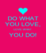 DO WHAT YOU LOVE, LOVE WHAT YOU DO!  - Personalised Poster A4 size