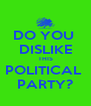 DO YOU  DISLIKE THIS POLITICAL  PARTY? - Personalised Poster A4 size