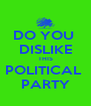 DO YOU  DISLIKE THIS POLITICAL  PARTY - Personalised Poster A4 size