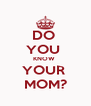 DO  YOU  KNOW  YOUR  MOM? - Personalised Poster A4 size