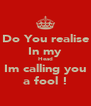 Do You realise In my Head Im calling you a fool ! - Personalised Poster A4 size