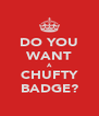 DO YOU WANT A CHUFTY BADGE? - Personalised Poster A4 size