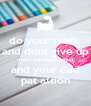 do your work and dont give up make you mom proud and your dad pat attion - Personalised Poster A4 size