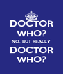 DOCTOR WHO? NO, BUT REALLY DOCTOR WHO? - Personalised Poster A4 size