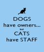 DOGS have owners... but CATS have STAFF - Personalised Poster A4 size