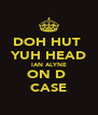 DOH HUT  YUH HEAD IAN ALYNE ON D  CASE - Personalised Poster A4 size
