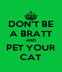 DON'T BE A BRATT AND PET YOUR CAT - Personalised Poster A4 size