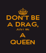 DON'T BE A DRAG, JUST BE A QUEEN - Personalised Poster A4 size