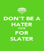 DON'T BE A HATER VOTE FOR SLATER - Personalised Poster A4 size