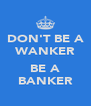 DON'T BE A WANKER  BE A BANKER - Personalised Poster A4 size