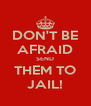DON'T BE AFRAID SEND THEM TO JAIL! - Personalised Poster A4 size