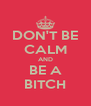 DON'T BE CALM AND BE A BITCH - Personalised Poster A4 size